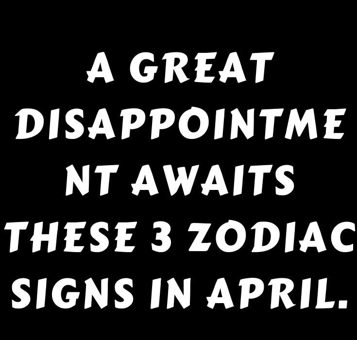 A great disappointment awaits these 3 zodiac signs in April.