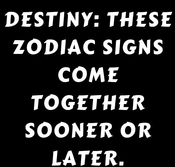 Destiny_ These zodiac signs come together sooner or later.