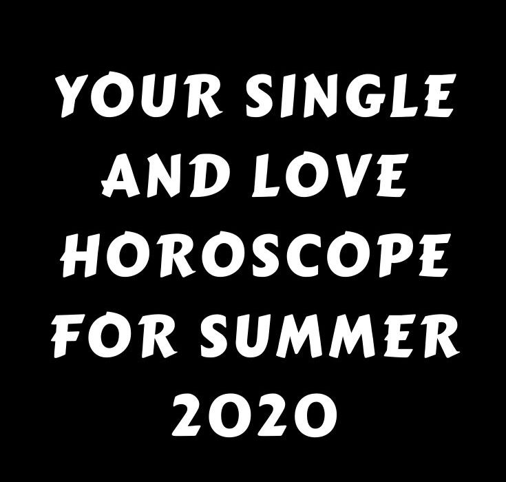 Your single and love horoscope for summer 2020