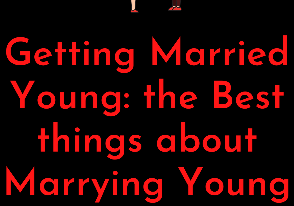 Getting married young: the best things about marrying young people